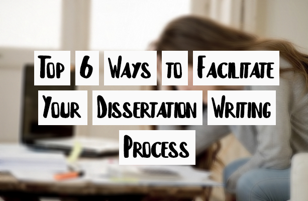 Top 6 Ways to Facilitate Your Dissertation Writing Process