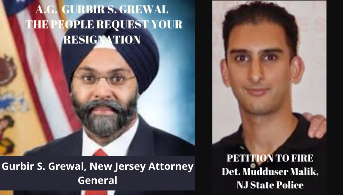 Petitioner seeks NJ Attorney General GURBIR S. GREWAL along with his Deputy A.G. minions resignation, and NJ State Police Detective Mudduser Malik to be fired
