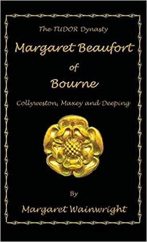 """Margaret Beaufort of Bourne, Collyweston, Maxey and Deeping: The Tudor Dynasty"" by Margaret Wainwright is published"