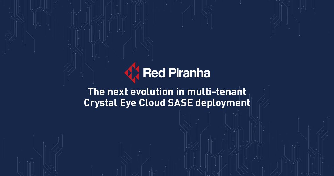 Red Piranha unveils the next evolution in multi-tenant Crystal Eye Cloud SASE deployment