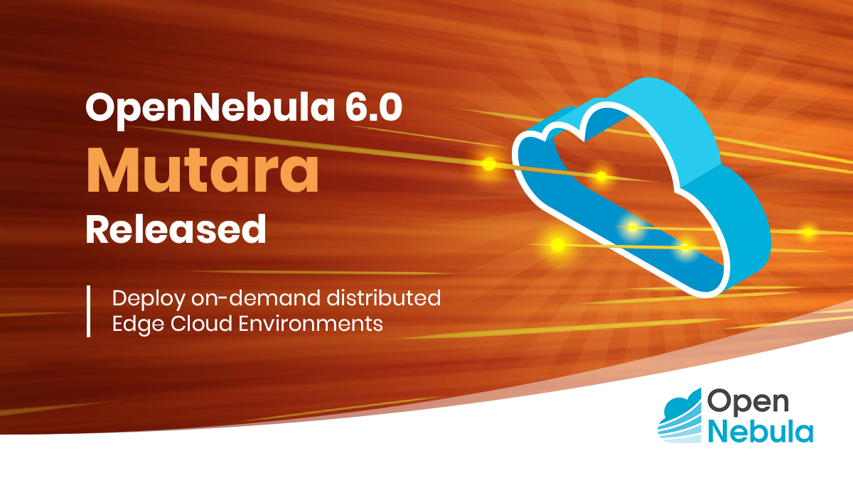 """OpenNebula 6.0 """"Mutara"""" Release: Expanding Your Multi-Cloud to the Edge"""